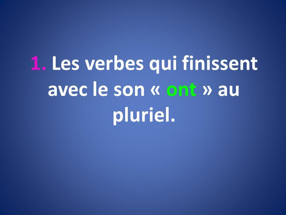 1. Les verbes qui finissent avec le son « ont » au pluriel.