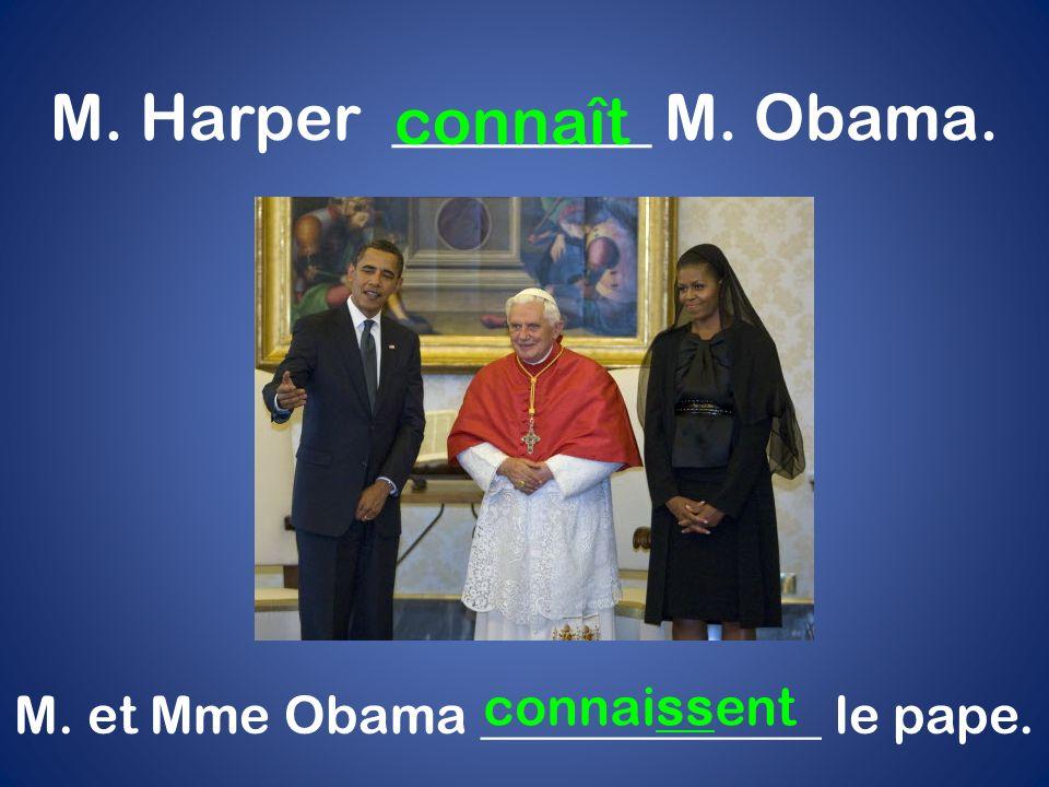 M. Harper ________ M. Obama. connaît M. et Mme Obama _____________ le pape. connaissent
