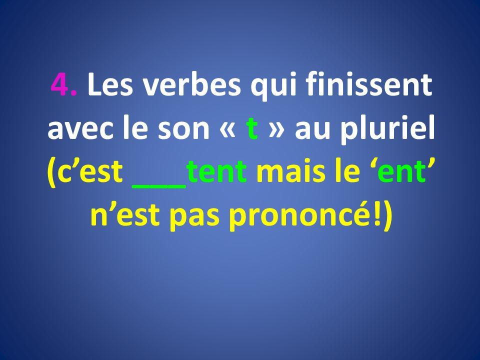 4. Les verbes qui finissent avec le son « t » au pluriel (cest ___tent mais le ent nest pas prononcé!)
