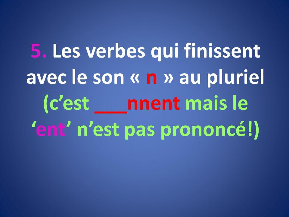 5. Les verbes qui finissent avec le son « n » au pluriel (cest ___nnent mais leent nest pas prononcé!)