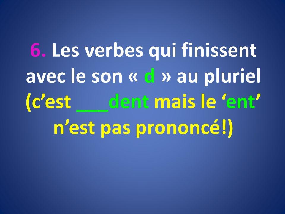 6. Les verbes qui finissent avec le son « d » au pluriel (cest ___dent mais le ent nest pas prononcé!)