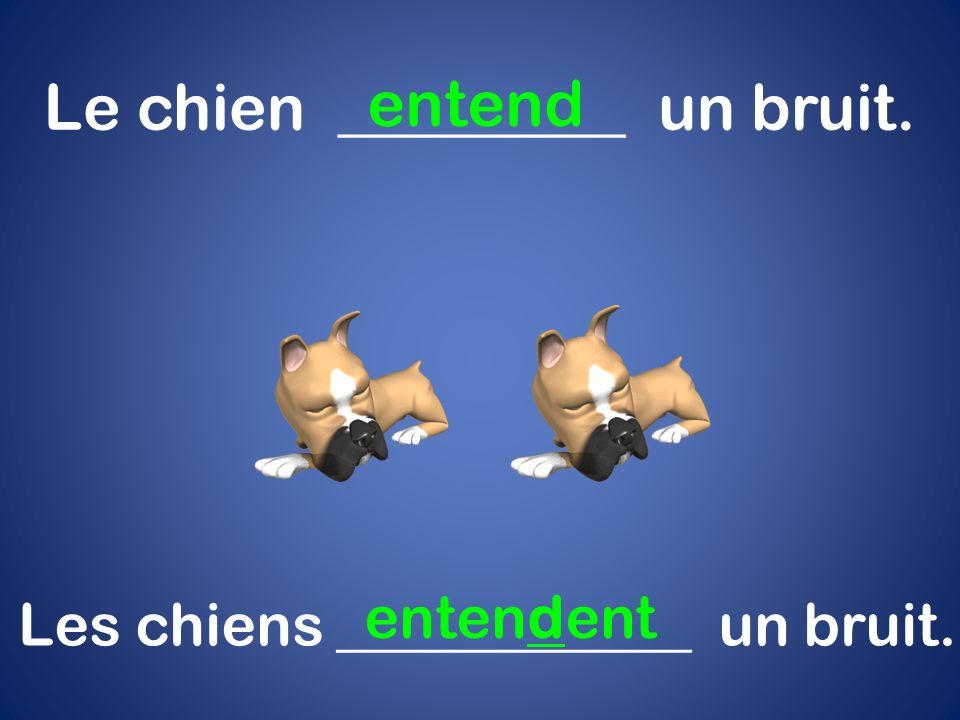 Le chien _________ un bruit. entend Les chiens ____________ un bruit. entendent