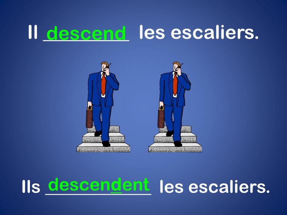 Il _________ les escaliers. descend Ils ____________ les escaliers. descendent