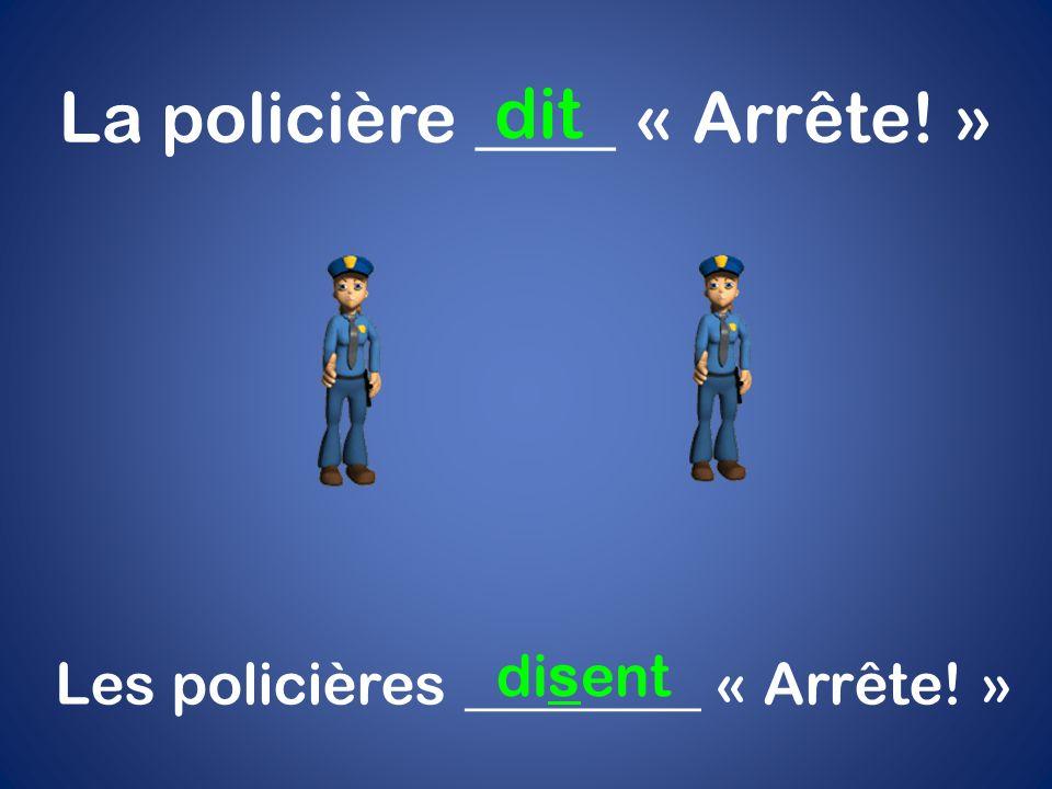 La policière ____ « Arrête! » dit Les policières ________ « Arrête! » disent