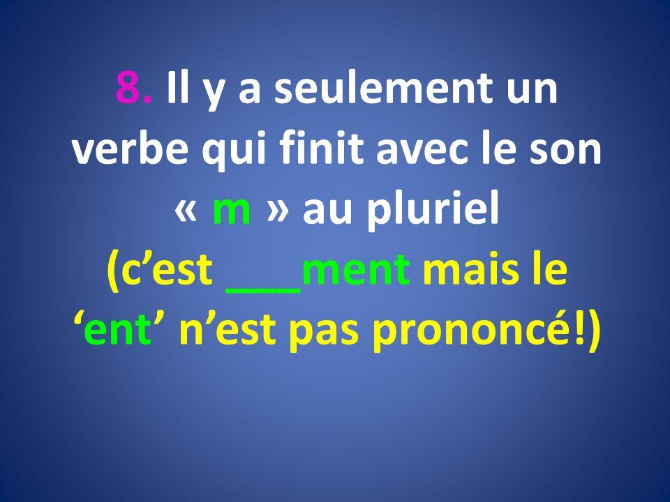 8. Il y a seulement un verbe qui finit avec le son « m » au pluriel (cest ___ment mais leent nest pas prononcé!)