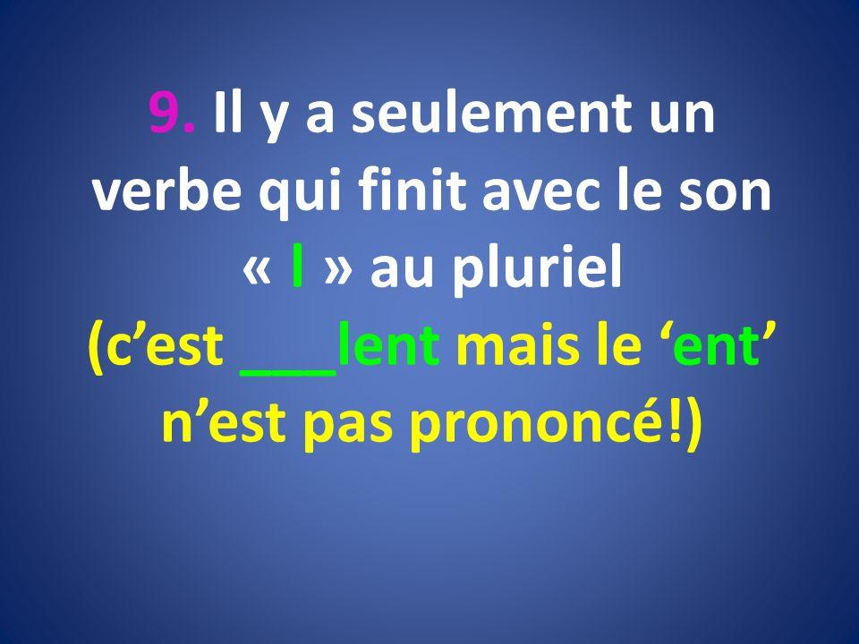 9. Il y a seulement un verbe qui finit avec le son « l » au pluriel (cest ___lent mais le ent nest pas prononcé!)