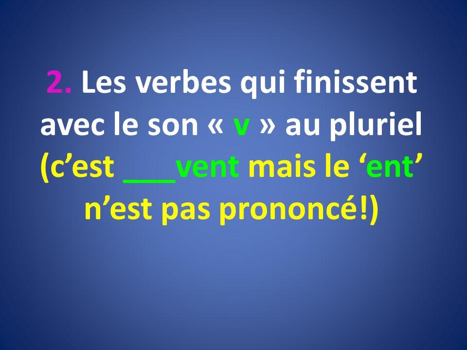 2. Les verbes qui finissent avec le son « v » au pluriel (cest ___vent mais le ent nest pas prononcé!)