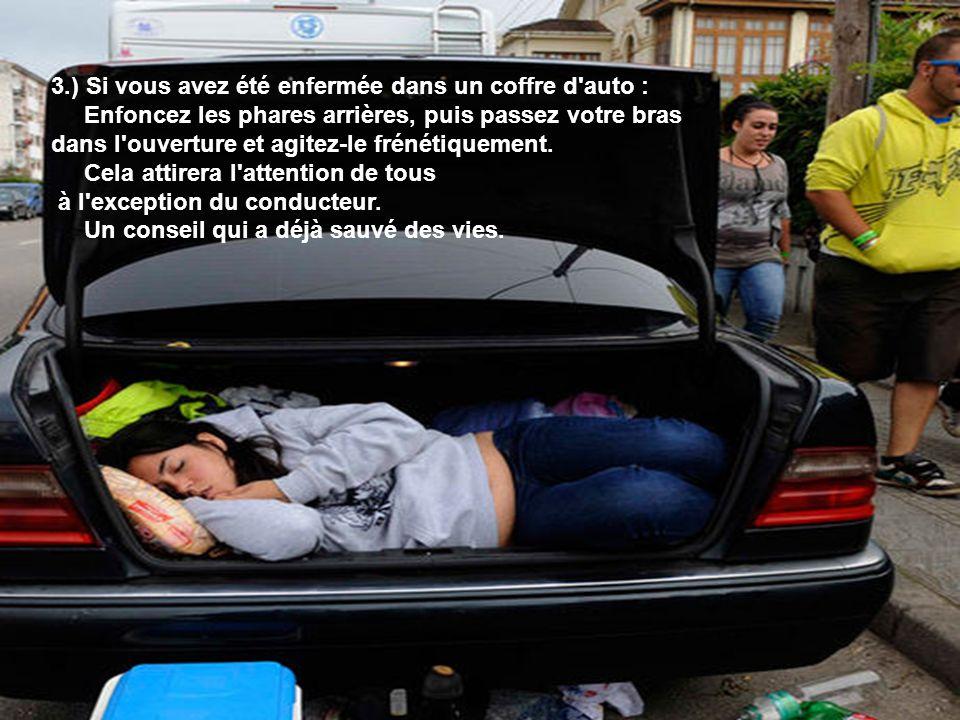 3.) Si vous avez été enfermée dans un coffre d'auto : Enfoncez les phares arrières, puis passez votre bras dans l'ouverture et agitez-le frénétiquemen