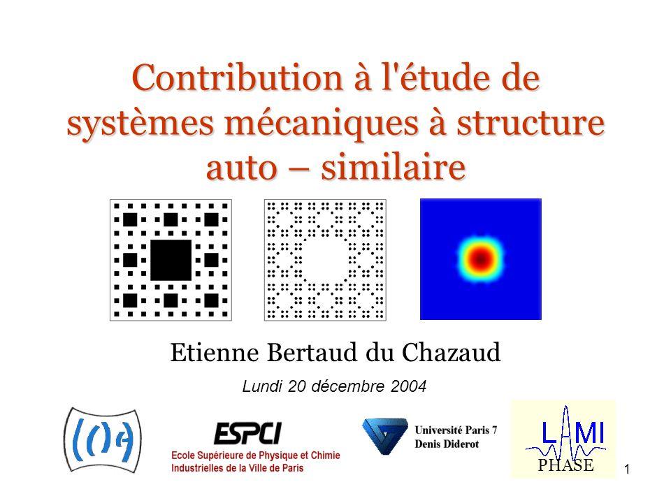 1 Contribution à l'étude de systèmes mécaniques à structure auto – similaire Etienne Bertaud du Chazaud Lundi 20 décembre 2004 PHASE