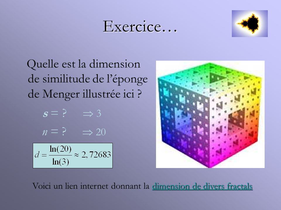 Exercice… Quelle est la dimension de similitude de léponge de Menger illustrée ici ? n = ? s = ? 3 20 dimension de divers fractals dimension de divers