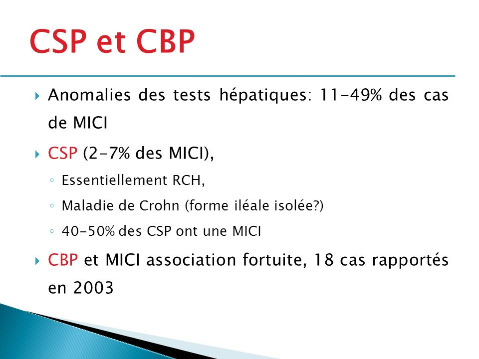 Anomalies des tests hépatiques: 11-49% des cas de MICI CSP (2-7% des MICI), Essentiellement RCH, Maladie de Crohn (forme iléale isolée?) 40-50% des CS