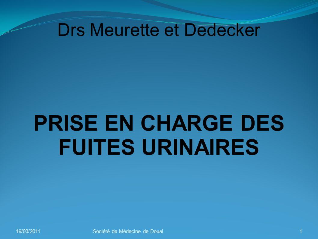 Drs Meurette et Dedecker PRISE EN CHARGE DES FUITES URINAIRES 19/03/20111Société de Médecine de Douai