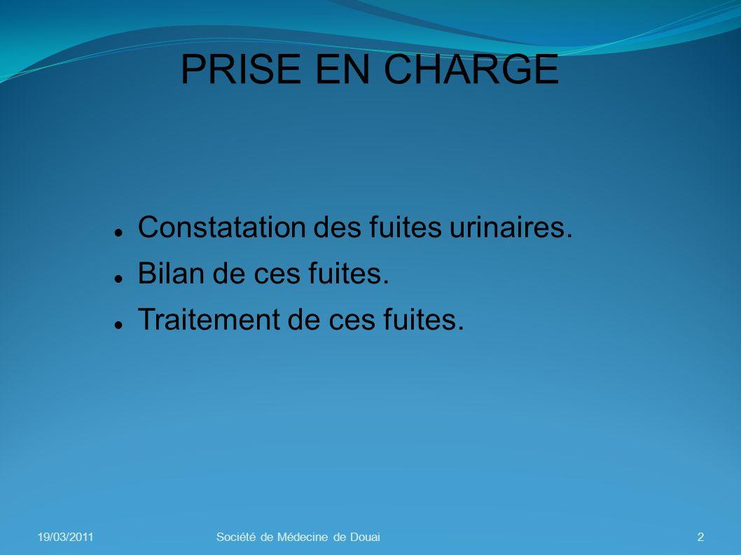 PRISE EN CHARGE Constatation des fuites urinaires. Bilan de ces fuites. Traitement de ces fuites. 19/03/20112Société de Médecine de Douai