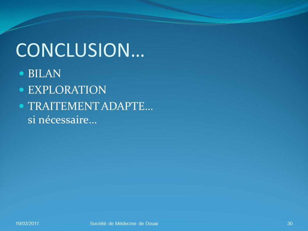 CONCLUSION… BILAN EXPLORATION TRAITEMENT ADAPTE… si nécessaire… 19/03/2011Société de Médecine de Douai30