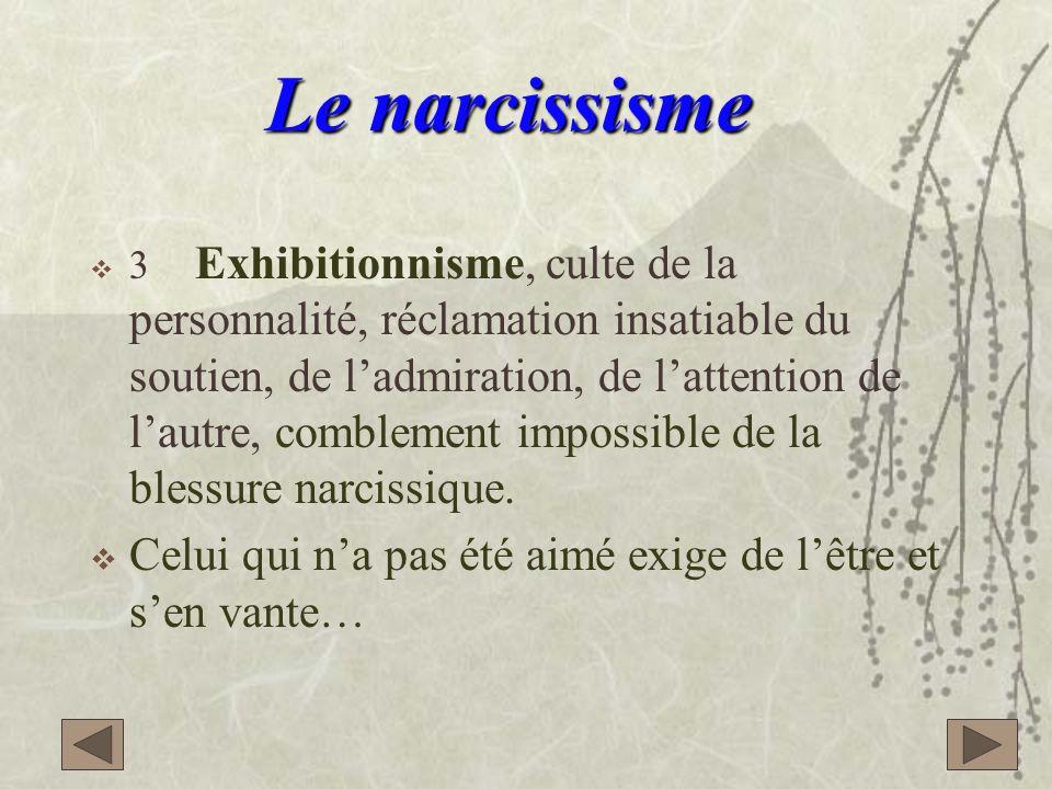 3 Exhibitionnisme, culte de la personnalité, réclamation insatiable du soutien, de ladmiration, de lattention de lautre, comblement impossible de la blessure narcissique.