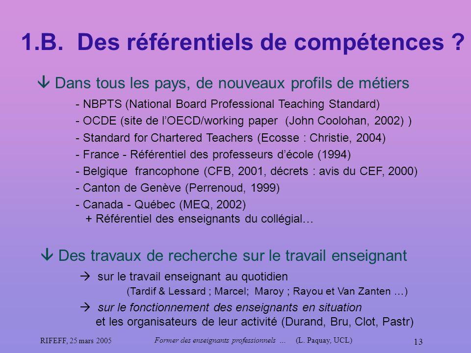 RIFEFF, 25 mars 2005 Former des enseignants professionnels …(L. Paquay, UCL) 13 1.B. Des référentiels de compétences ? Dans tous les pays, de nouveaux