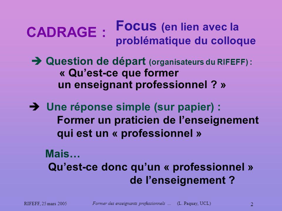 RIFEFF, 25 mars 2005 Former des enseignants professionnels …(L. Paquay, UCL) 2 CADRAGE : Question de départ (organisateurs du RIFEFF) : « Quest-ce que