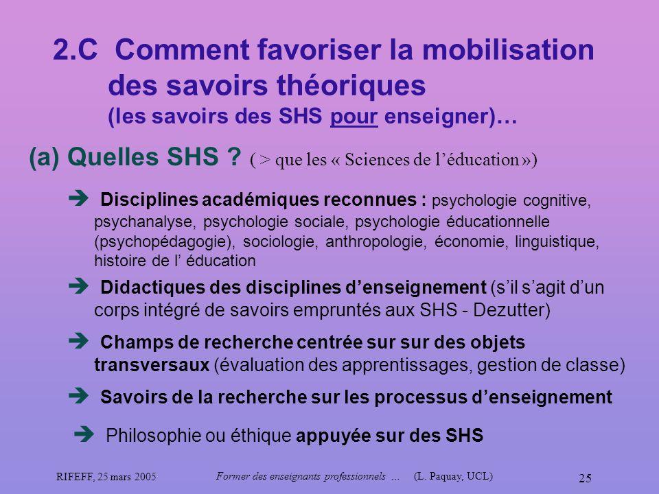 RIFEFF, 25 mars 2005 Former des enseignants professionnels …(L. Paquay, UCL) 25 2.C Comment favoriser la mobilisation des savoirs théoriques (les savo