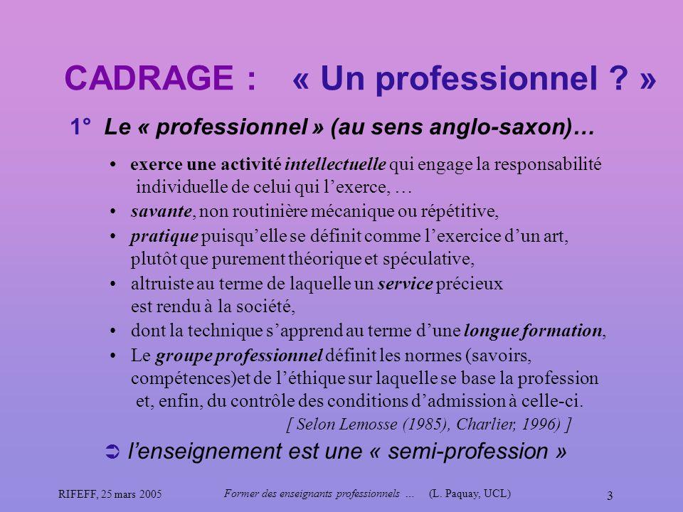RIFEFF, 25 mars 2005 Former des enseignants professionnels …(L. Paquay, UCL) 3 CADRAGE : 1° Le « professionnel » (au sens anglo-saxon)… « Un professio