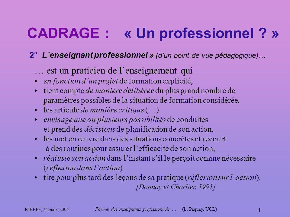 RIFEFF, 25 mars 2005 Former des enseignants professionnels …(L. Paquay, UCL) 4 CADRAGE : 2° Lenseignant professionnel » (dun point de vue pédagogique)
