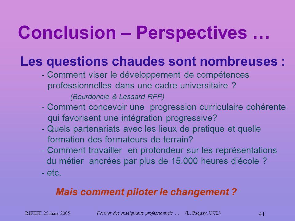 RIFEFF, 25 mars 2005 Former des enseignants professionnels …(L. Paquay, UCL) 41 Conclusion – Perspectives … Mais comment piloter le changement ? Les q