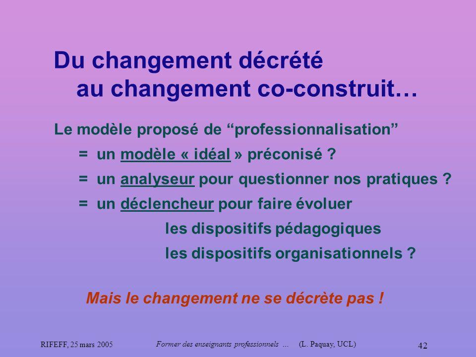 RIFEFF, 25 mars 2005 Former des enseignants professionnels …(L. Paquay, UCL) 42 Du changement décrété au changement co-construit… Mais le changement n