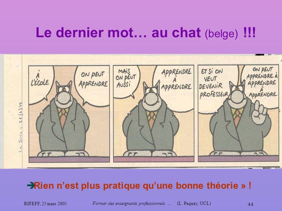 RIFEFF, 25 mars 2005 Former des enseignants professionnels …(L. Paquay, UCL) 44 Le dernier mot… au chat (belge) !!! Rien nest plus pratique quune bonn