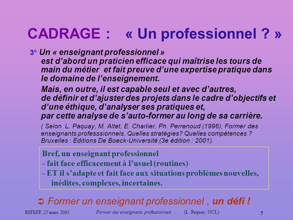 RIFEFF, 25 mars 2005 Former des enseignants professionnels …(L. Paquay, UCL) 5 CADRAGE : 3° Un « enseignant professionnel » est dabord un praticien ef
