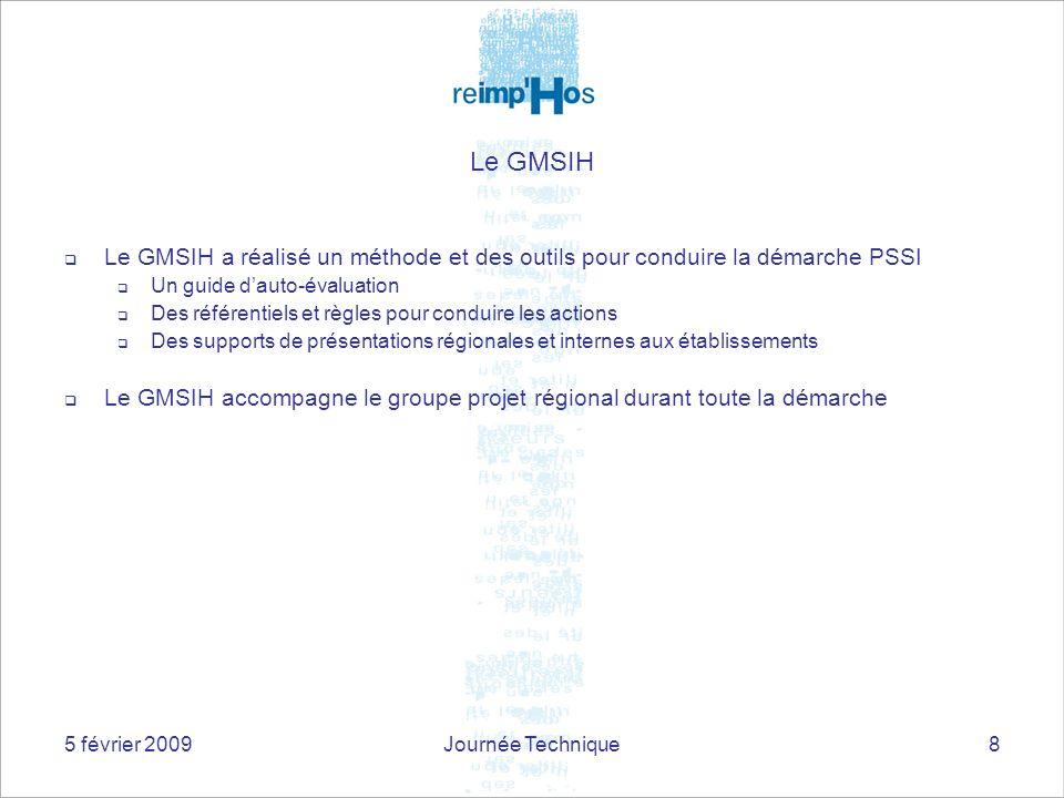 5 février 2009Journée Technique8 Le GMSIH Le GMSIH a réalisé un méthode et des outils pour conduire la démarche PSSI Un guide dauto-évaluation Des réf