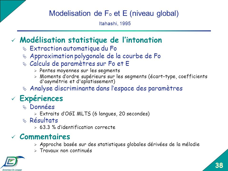 38 Modelisation de F o et E (niveau global) Itahashi, 1995 Modélisation statistique de lintonation Extraction automatique du Fo Approximation polygona
