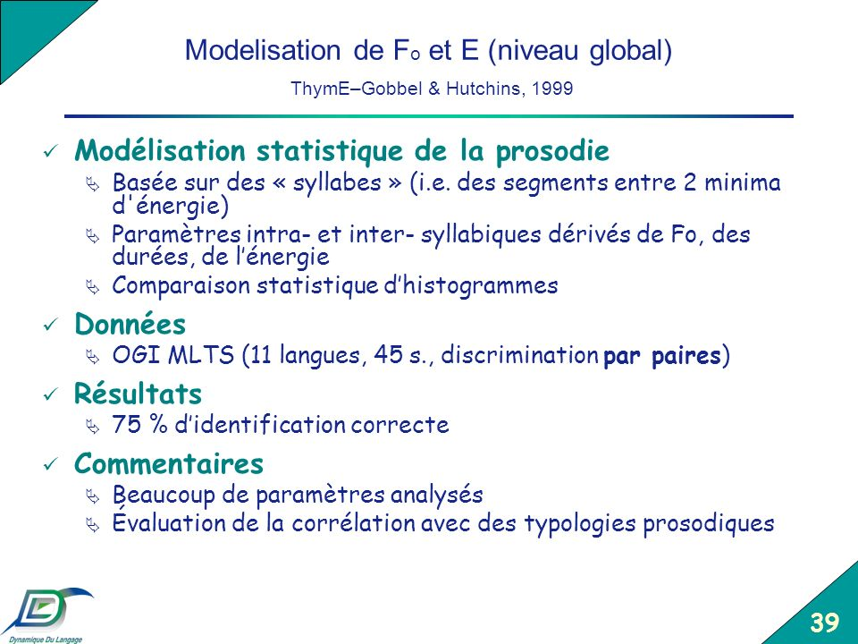 39 Modelisation de F o et E (niveau global) ThymE–Gobbel & Hutchins, 1999 Modélisation statistique de la prosodie Basée sur des « syllabes » (i.e. des