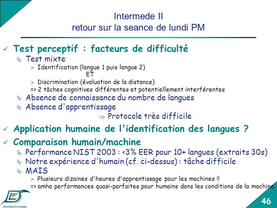 46 Intermede II retour sur la seance de lundi PM Test perceptif : facteurs de difficulté Test mixte Identification (langue 1 puis langue 2) ET Discrim