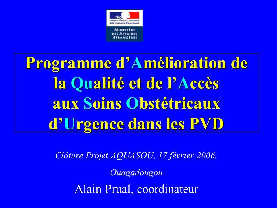 Programme dAmélioration de la Qualité et de lAccès aux Soins Obstétricaux dUrgence dans les PVD Clôture Projet AQUASOU, 17 février 2006, Ouagadougou Alain Prual, coordinateur