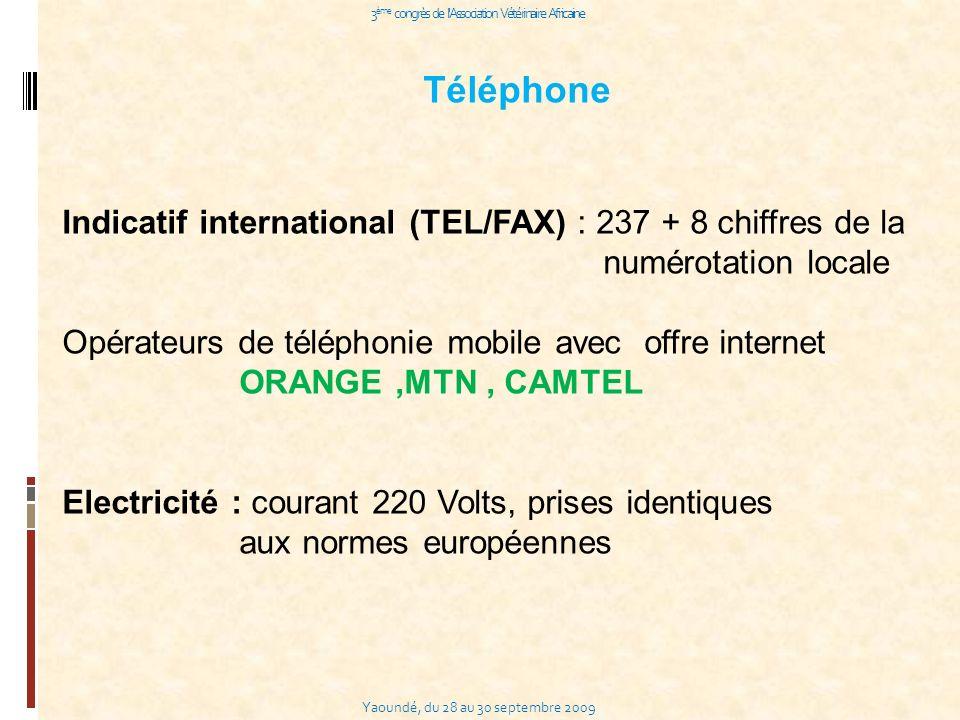 Yaoundé, du 28 au 30 septembre 2009 3 ème congrès de l Association Vétérinaire Africaine Téléphone Indicatif international (TEL/FAX) : 237 + 8 chiffres de la numérotation locale Opérateurs de téléphonie mobile avec offre internet ORANGE,MTN, CAMTEL Electricité : courant 220 Volts, prises identiques aux normes européennes