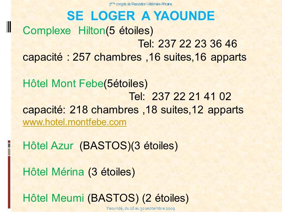 Yaoundé, du 28 au 30 septembre 2009 3 ème congrès de l Association Vétérinaire Africaine SE LOGER A YAOUNDE Complexe Hilton(5 étoiles) Tel: 237 22 23 36 46 capacité : 257 chambres,16 suites,16 apparts Hôtel Mont Febe(5étoiles) Tel: 237 22 21 41 02 capacité: 218 chambres,18 suites,12 apparts www.hotel.montfebe.com Hôtel Azur (BASTOS)(3 étoiles) Hôtel Mérina (3 étoiles) Hôtel Meumi (BASTOS) (2 étoiles)