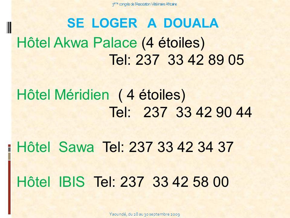 Yaoundé, du 28 au 30 septembre 2009 3 ème congrès de l Association Vétérinaire Africaine SE LOGER A DOUALA Hôtel Akwa Palace (4 étoiles) Tel: 237 33 42 89 05 Hôtel Méridien ( 4 étoiles) Tel: 237 33 42 90 44 Hôtel Sawa Tel: 237 33 42 34 37 Hôtel IBIS Tel: 237 33 42 58 00