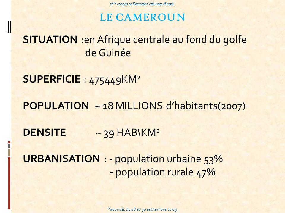 Yaoundé, du 28 au 30 septembre 2009 3 ème congrès de l Association Vétérinaire Africaine LE CAMEROUN SITUATION :en Afrique centrale au fond du golfe de Guinée SUPERFICIE : 475449KM 2 POPULATION ~ 18 MILLIONS dhabitants(2007) DENSITE ~ 39 HAB\KM 2 URBANISATION : - population urbaine 53% - population rurale 47%