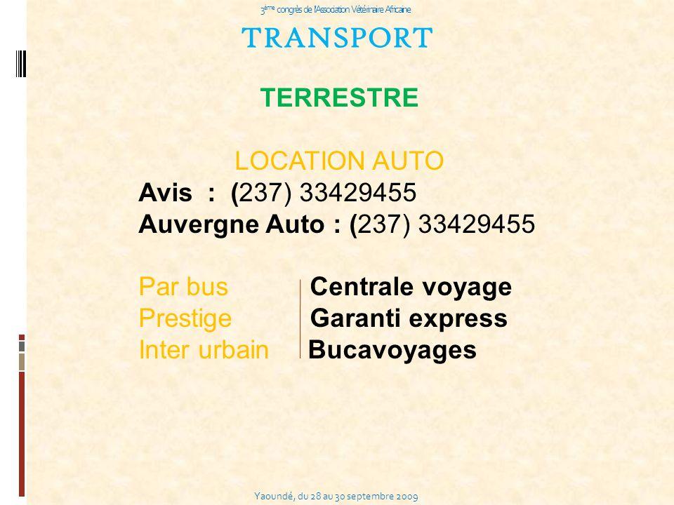Yaoundé, du 28 au 30 septembre 2009 3 ème congrès de l Association Vétérinaire Africaine TRANSPORT TERRESTRE LOCATION AUTO Avis : (237) 33429455 Auvergne Auto : (237) 33429455 Par bus Centrale voyage Prestige Garanti express Inter urbain Bucavoyages