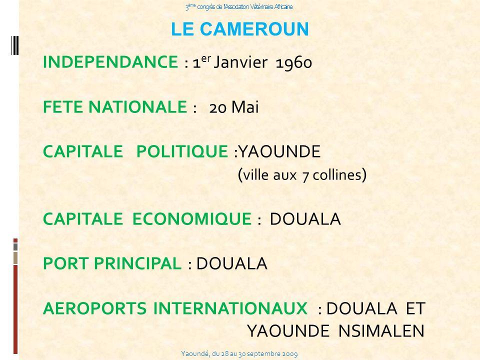 Yaoundé, du 28 au 30 septembre 2009 3 ème congrès de l Association Vétérinaire Africaine LE CAMEROUN INDEPENDANCE : 1 er Janvier 1960 FETE NATIONALE : 20 Mai CAPITALE POLITIQUE :YAOUNDE ( ville aux 7 collines ) CAPITALE ECONOMIQUE : DOUALA PORT PRINCIPAL : DOUALA AEROPORTS INTERNATIONAUX : DOUALA ET YAOUNDE NSIMALEN