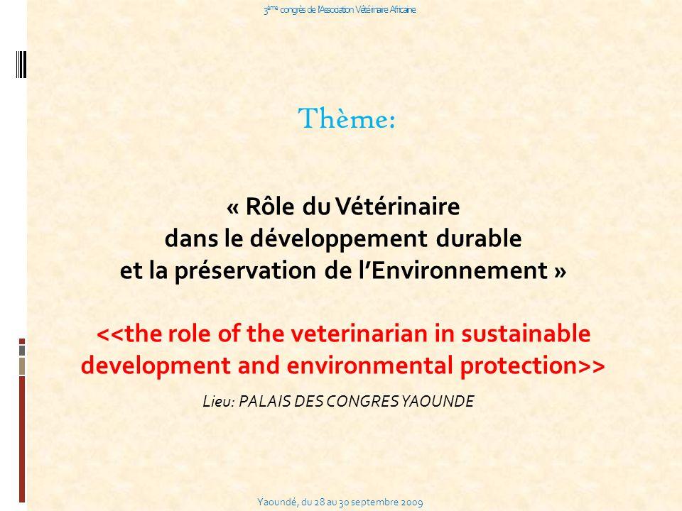 Yaoundé, du 28 au 30 septembre 2009 3 ème congrès de l Association Vétérinaire Africaine Thème: « Rôle du Vétérinaire dans le développement durable et la préservation de lEnvironnement » <<the role of the veterinarian in sustainable development and environmental protection>> Lieu: PALAIS DES CONGRES YAOUNDE