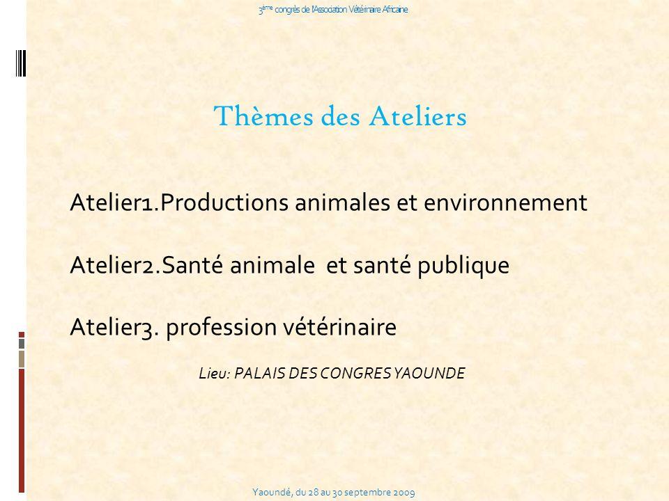 Yaoundé, du 28 au 30 septembre 2009 3 ème congrès de l Association Vétérinaire Africaine Thèmes des Ateliers Atelier1.Productions animales et environnement Atelier2.Santé animale et santé publique Atelier3.