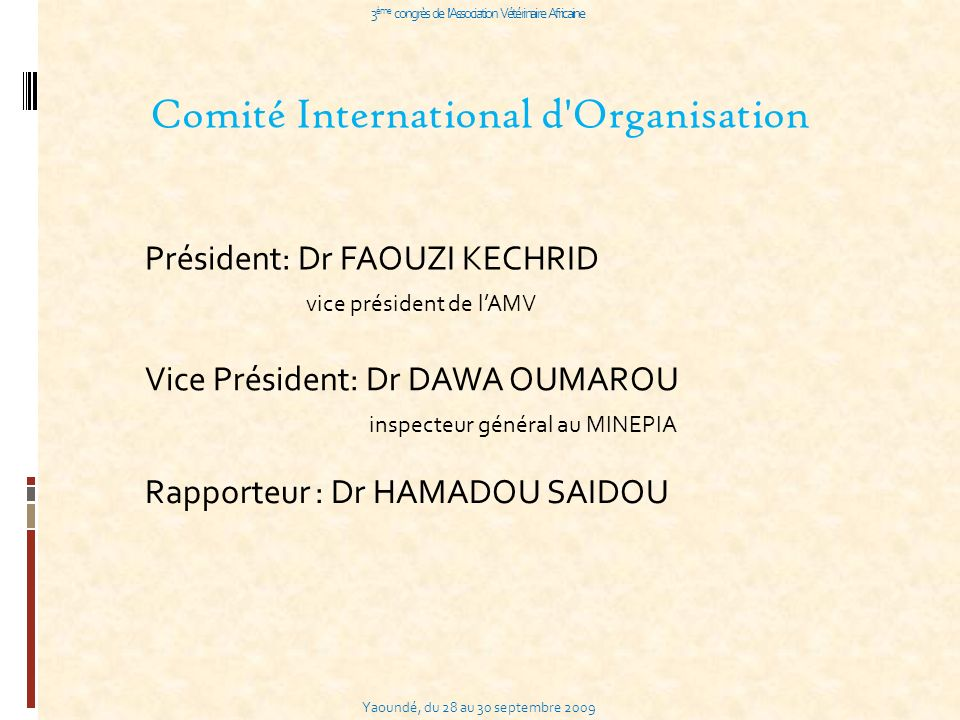 Yaoundé, du 28 au 30 septembre 2009 3 ème congrès de l Association Vétérinaire Africaine Comité International d Organisation Président: Dr FAOUZI KECHRID vice président de lAMV Vice Président: Dr DAWA OUMAROU inspecteur général au MINEPIA Rapporteur : Dr HAMADOU SAIDOU