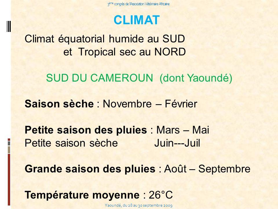 Yaoundé, du 28 au 30 septembre 2009 3 ème congrès de l Association Vétérinaire Africaine CLIMAT Climat équatorial humide au SUD et Tropical sec au NORD SUD DU CAMEROUN (dont Yaoundé) Saison sèche : Novembre – Février Petite saison des pluies : Mars – Mai Petite saison sèche Juin---Juil Grande saison des pluies : Août – Septembre Température moyenne : 26°C