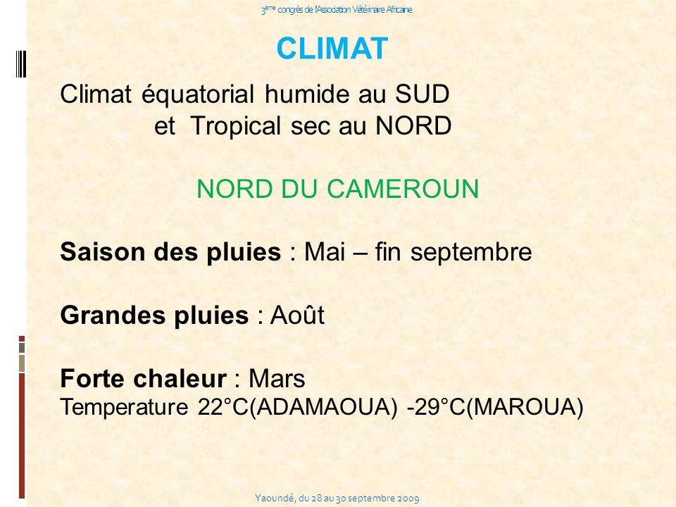 Yaoundé, du 28 au 30 septembre 2009 3 ème congrès de l Association Vétérinaire Africaine CLIMAT Climat équatorial humide au SUD et Tropical sec au NORD NORD DU CAMEROUN Saison des pluies : Mai – fin septembre Grandes pluies : Août Forte chaleur : Mars Temperature 22°C(ADAMAOUA) -29°C(MAROUA)
