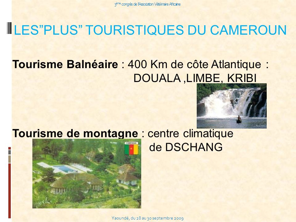 Yaoundé, du 28 au 30 septembre 2009 3 ème congrès de l Association Vétérinaire Africaine LESPLUS TOURISTIQUES DU CAMEROUN Tourisme Balnéaire : 400 Km de côte Atlantique : DOUALA,LIMBE, KRIBI Tourisme de montagne : centre climatique de DSCHANG