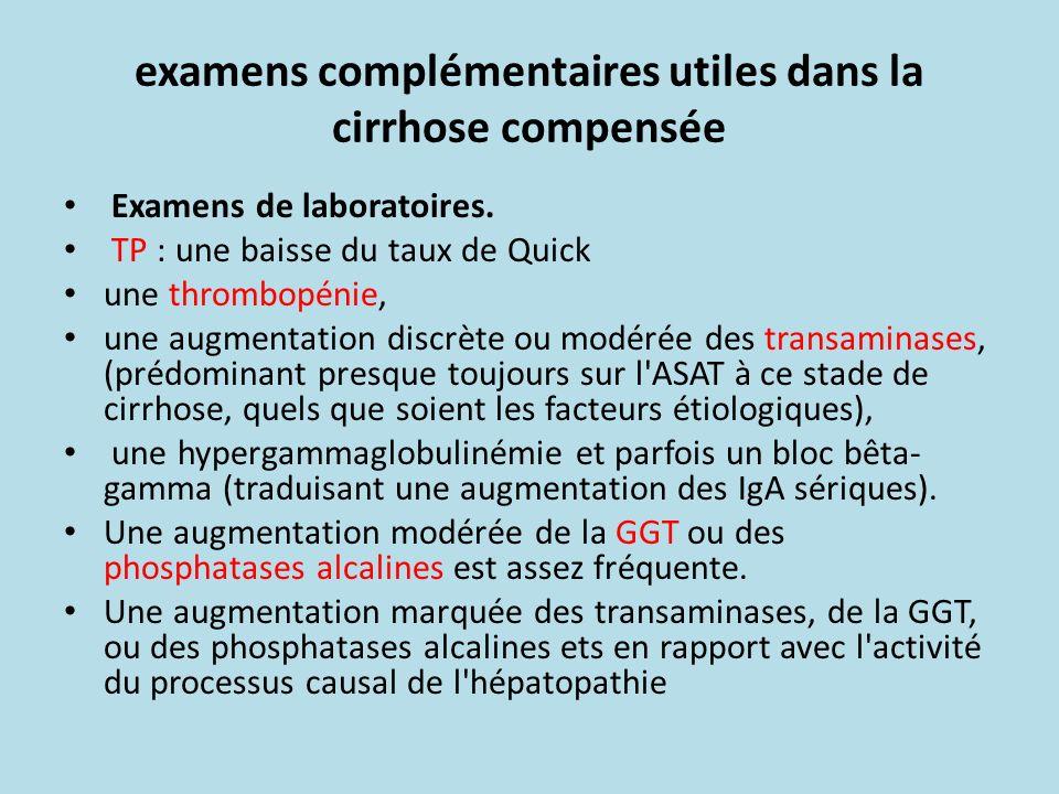 examens complémentaires utiles dans la cirrhose compensée Examens de laboratoires. TP : une baisse du taux de Quick une thrombopénie, une augmentation