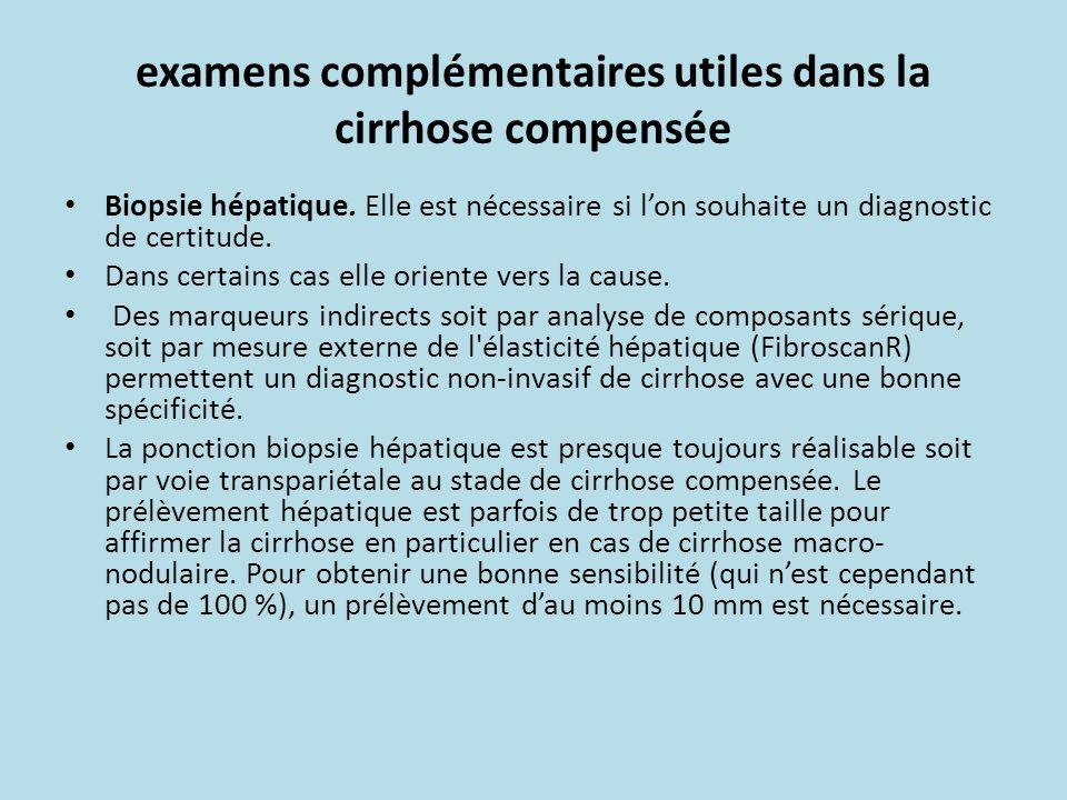 examens complémentaires utiles dans la cirrhose compensée Biopsie hépatique. Elle est nécessaire si lon souhaite un diagnostic de certitude. Dans cert