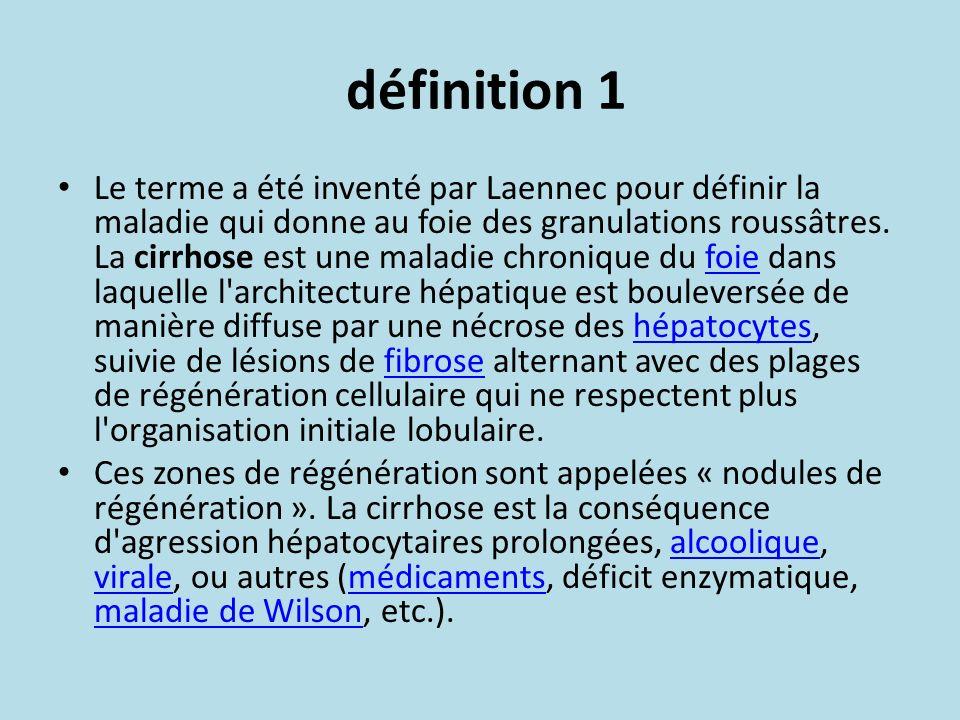 définition 1 Le terme a été inventé par Laennec pour définir la maladie qui donne au foie des granulations roussâtres. La cirrhose est une maladie chr