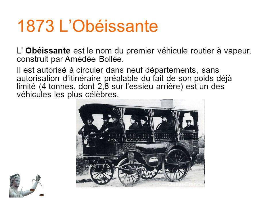 1873 LObéissante L' Obéissante est le nom du premier véhicule routier à vapeur, construit par Amédée Bollée. Il est autorisé à circuler dans neuf dépa