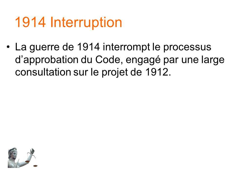 1914 Interruption La guerre de 1914 interrompt le processus dapprobation du Code, engagé par une large consultation sur le projet de 1912.